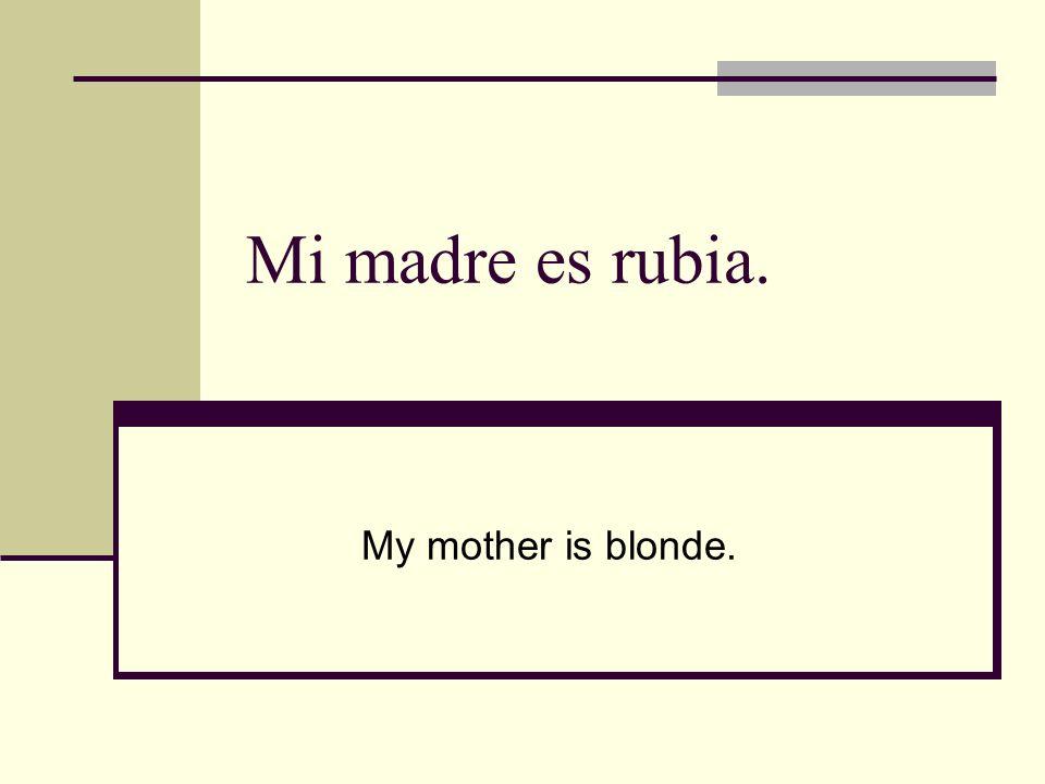 Mi madre es rubia. My mother is blonde.