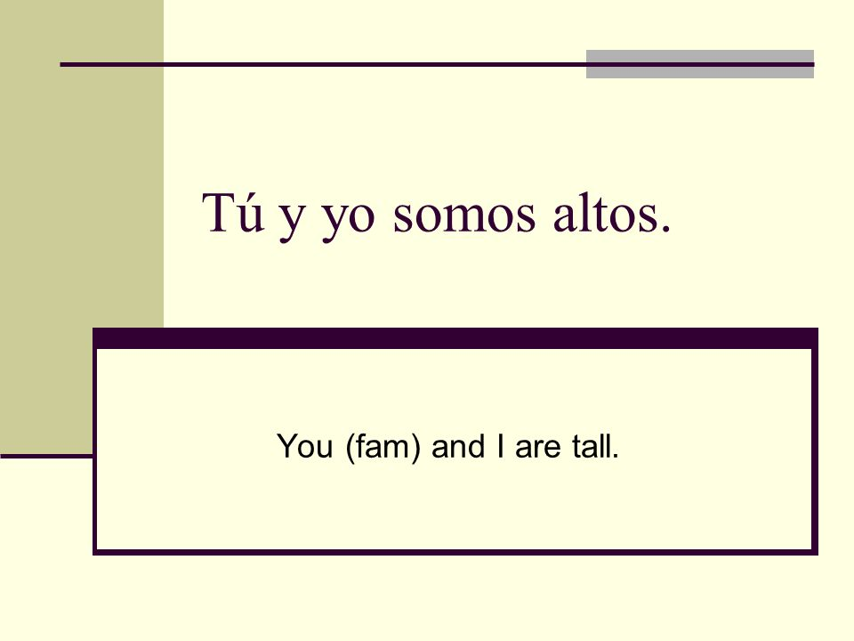 Tú y yo somos altos. You (fam) and I are tall.