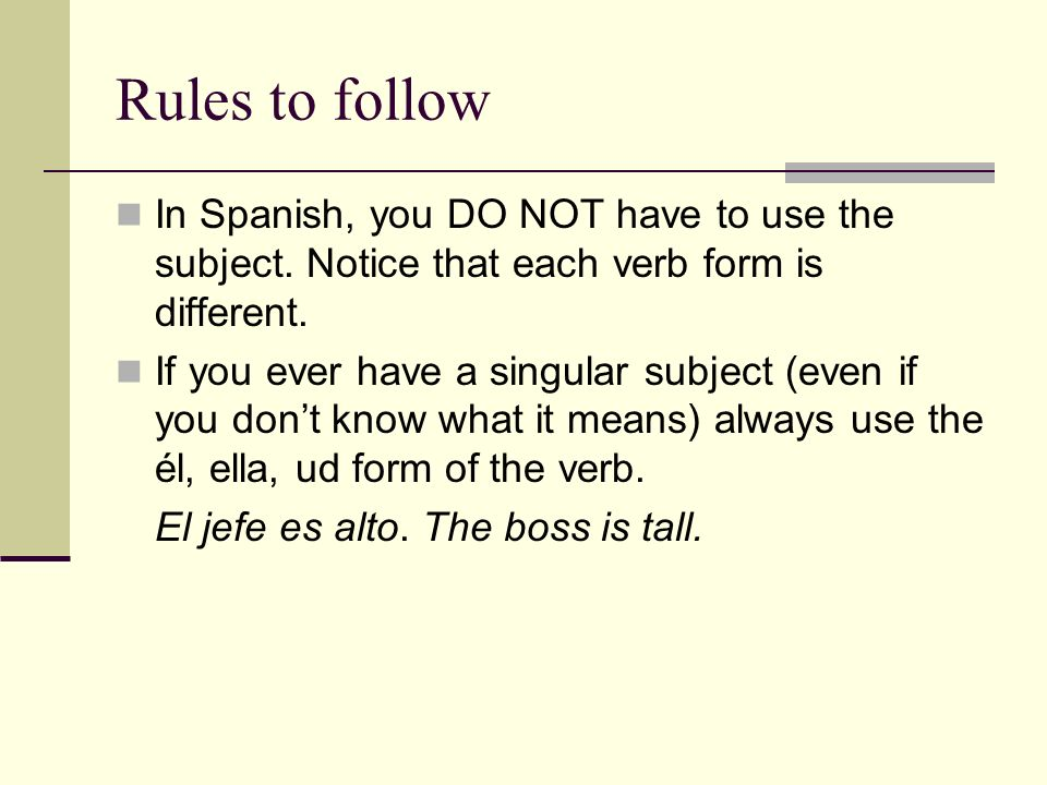 Rules to follow In Spanish, you DO NOT have to use the subject. Notice that each verb form is different.