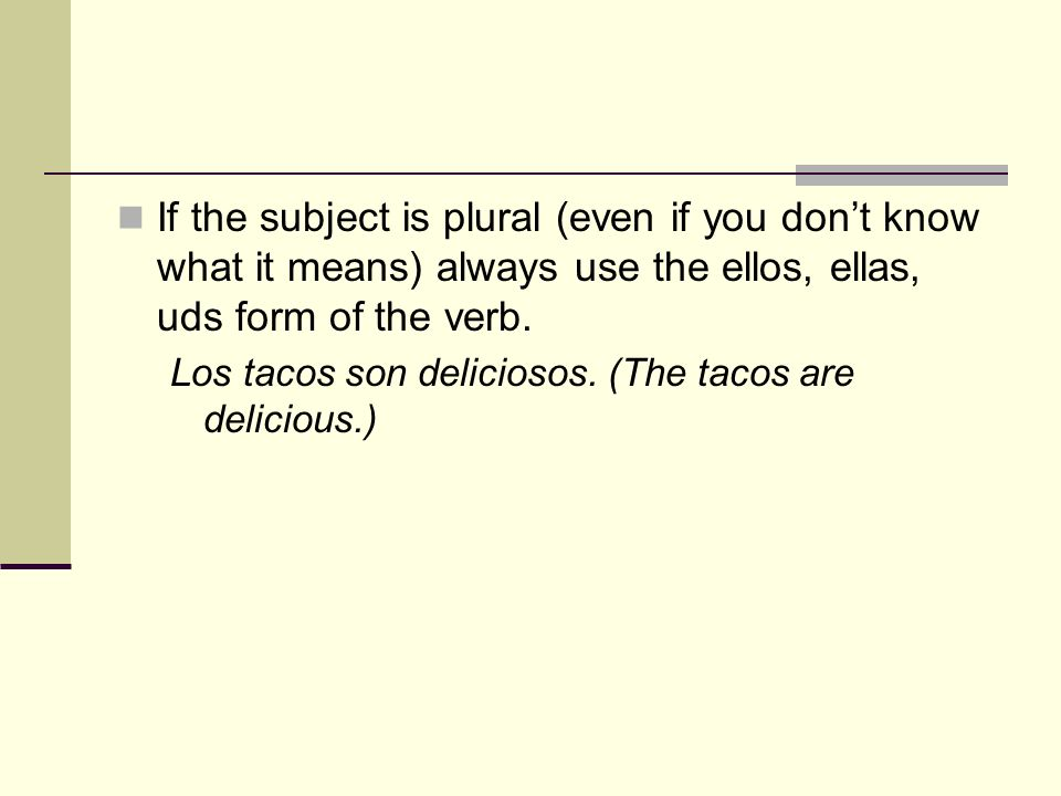 If the subject is plural (even if you don't know what it means) always use the ellos, ellas, uds form of the verb.