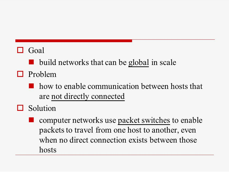 Goal build networks that can be global in scale. Problem. how to enable communication between hosts that are not directly connected.