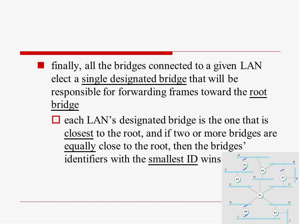 finally, all the bridges connected to a given LAN elect a single designated bridge that will be responsible for forwarding frames toward the root bridge