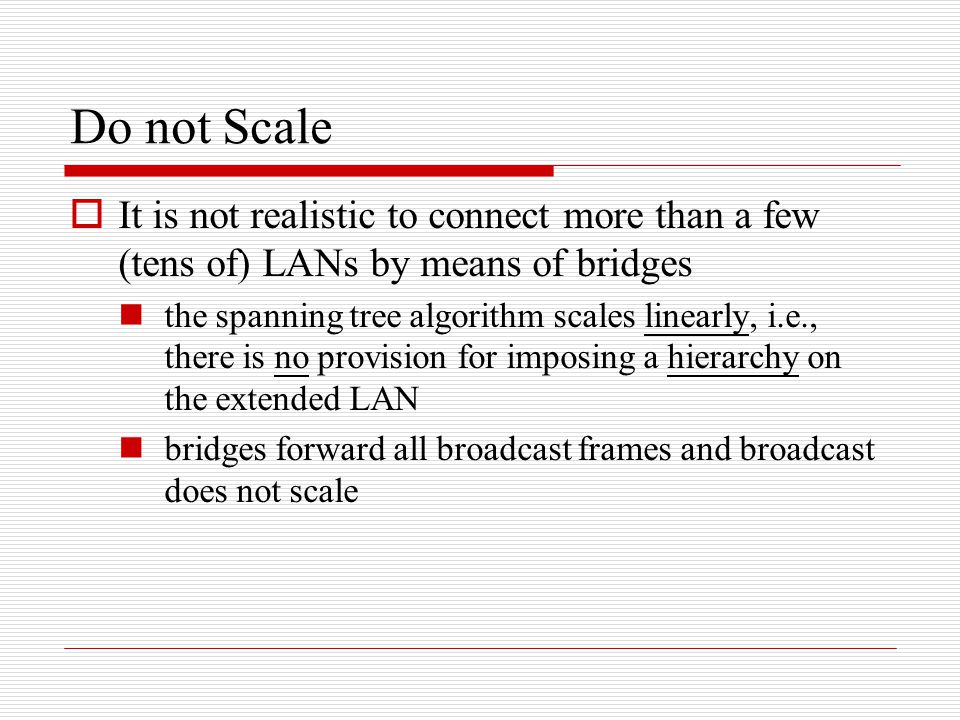 Do not Scale It is not realistic to connect more than a few (tens of) LANs by means of bridges.