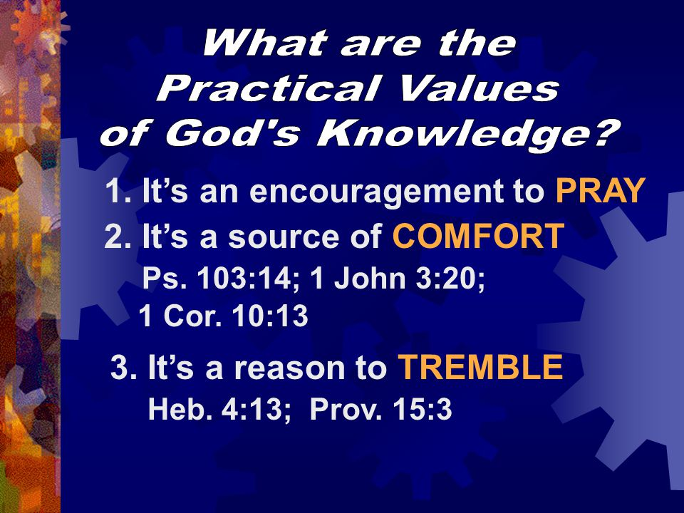 What are the Practical Values. of God s Knowledge 1. It's an encouragement to PRAY.
