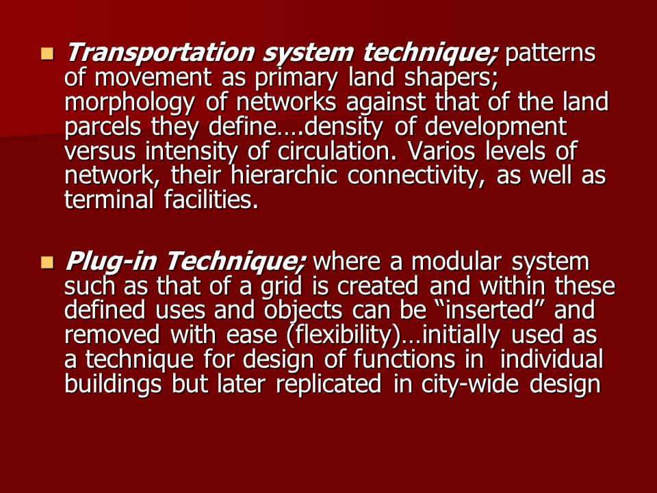Transportation system technique; patterns of movement as primary land shapers; morphology of networks against that of the land parcels they define….density of development versus intensity of circulation. Varios levels of network, their hierarchic connectivity, as well as terminal facilities.