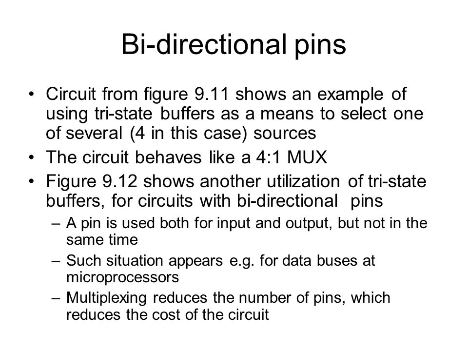 Bi-directional pins Circuit from figure 9.11 shows an example of using tri-state buffers as a means to select one of several (4 in this case) sources.