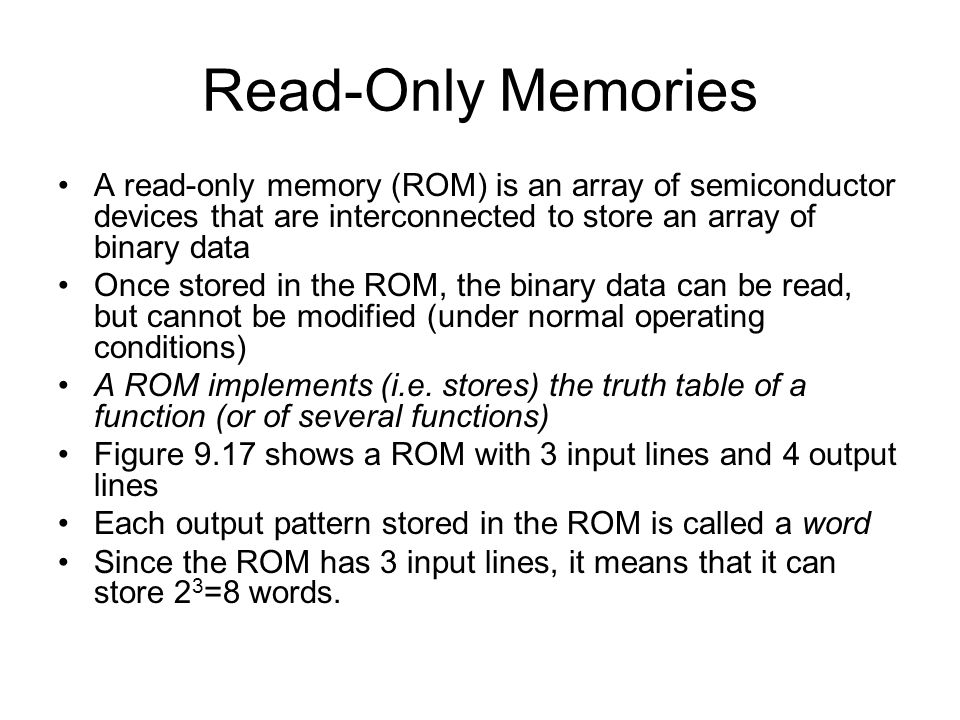 Read-Only Memories A read-only memory (ROM) is an array of semiconductor devices that are interconnected to store an array of binary data.