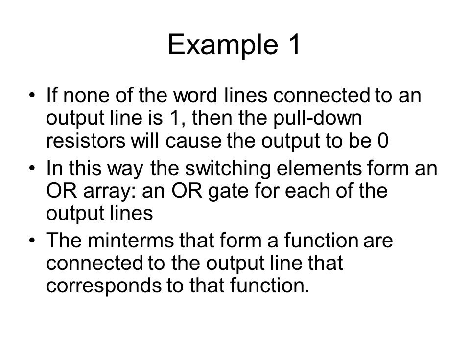 Example 1 If none of the word lines connected to an output line is 1, then the pull-down resistors will cause the output to be 0.