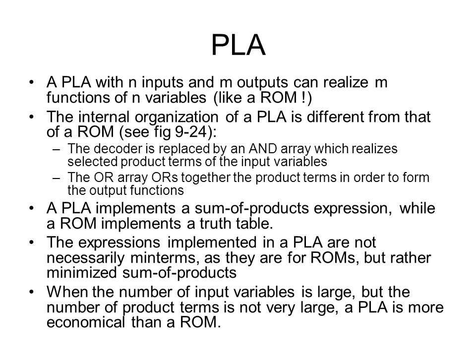 PLA A PLA with n inputs and m outputs can realize m functions of n variables (like a ROM !)