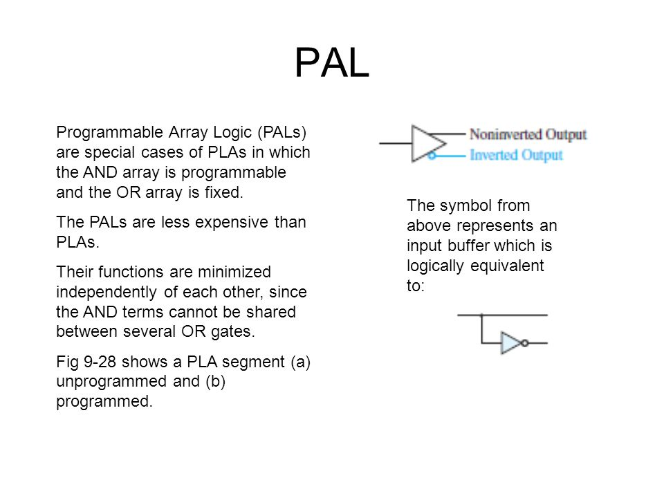 PAL Programmable Array Logic (PALs) are special cases of PLAs in which the AND array is programmable and the OR array is fixed.