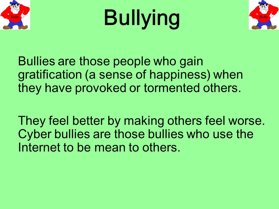 Bullying Bullies are those people who gain gratification (a sense of happiness) when they have provoked or tormented others.