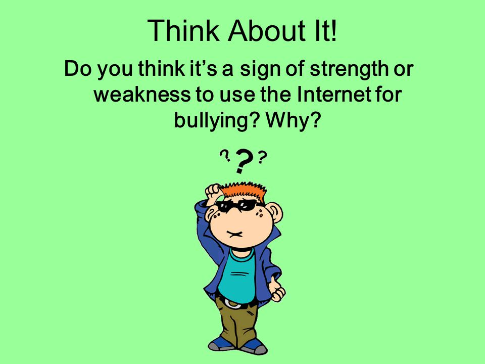 Think About It. Do you think it's a sign of strength or weakness to use the Internet for bullying.