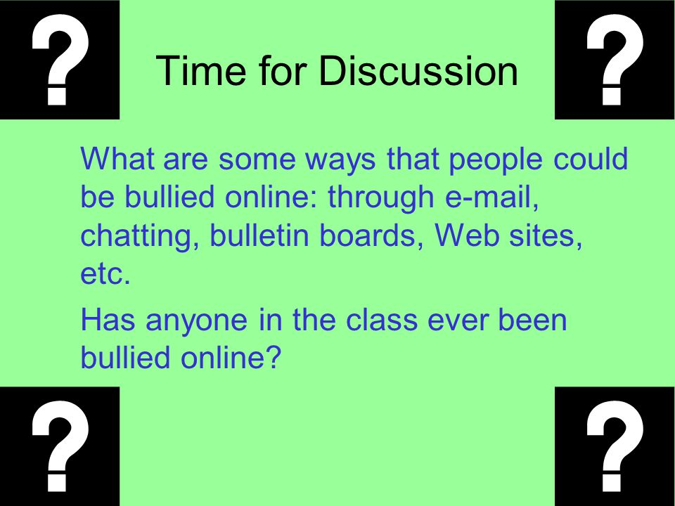 Time for Discussion What are some ways that people could be bullied online: through e-mail, chatting, bulletin boards, Web sites, etc.