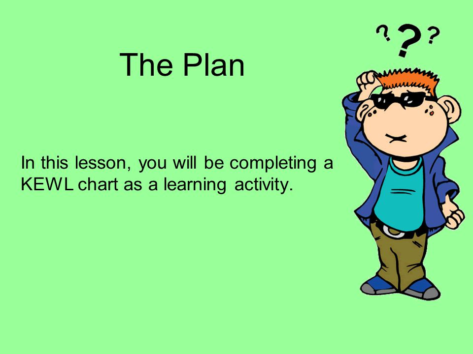 The Plan In this lesson, you will be completing a KEWL chart as a learning activity.