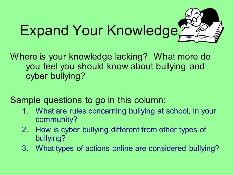 Expand Your Knowledge Where is your knowledge lacking What more do you feel you should know about bullying and cyber bullying