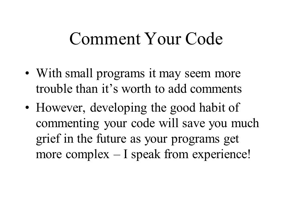 Comment Your Code With small programs it may seem more trouble than it's worth to add comments.