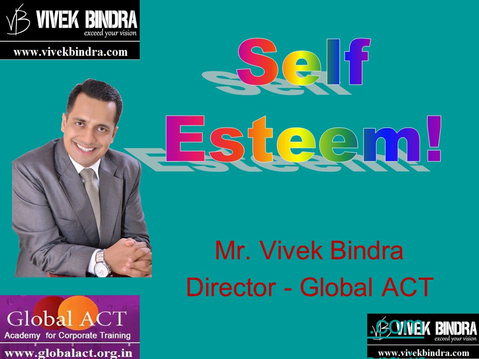 Self Esteem! Mr. Vivek Bindra Director - Global ACT www.vivekbdra.com