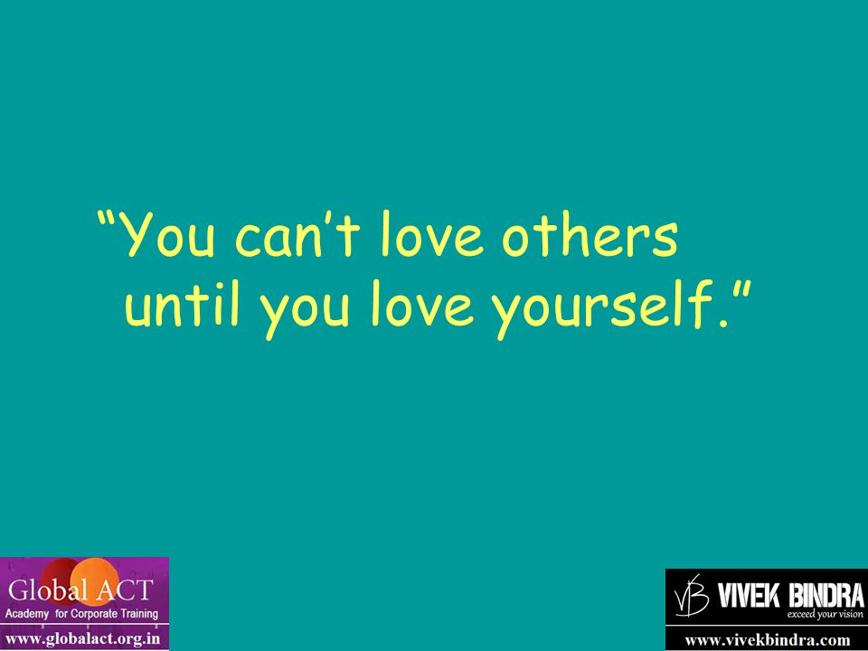 You can't love others until you love yourself.