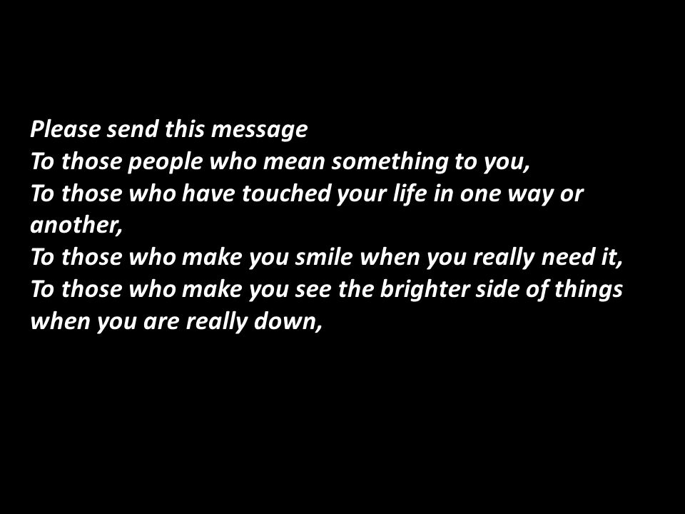 Please send this message To those people who mean something to you, To those who have touched your life in one way or another, To those who make you smile when you really need it, To those who make you see the brighter side of things when you are really down,