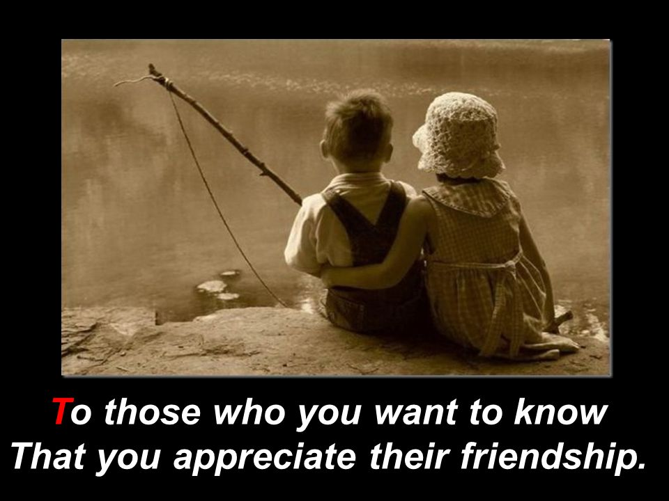 To those who you want to know That you appreciate their friendship.