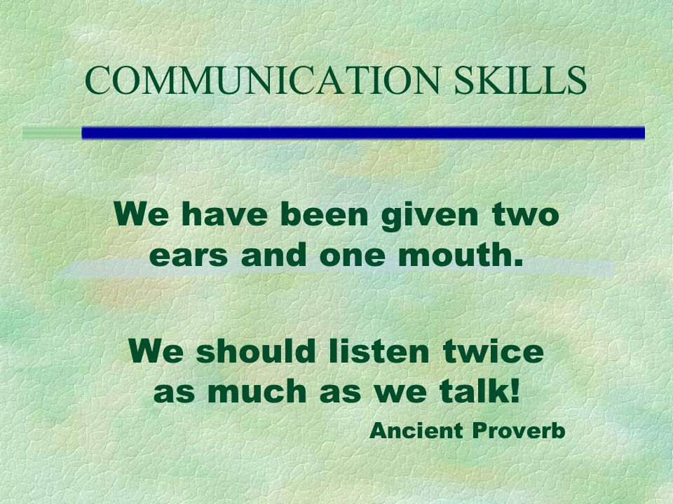 COMMUNICATION SKILLS We have been given two ears and one mouth.