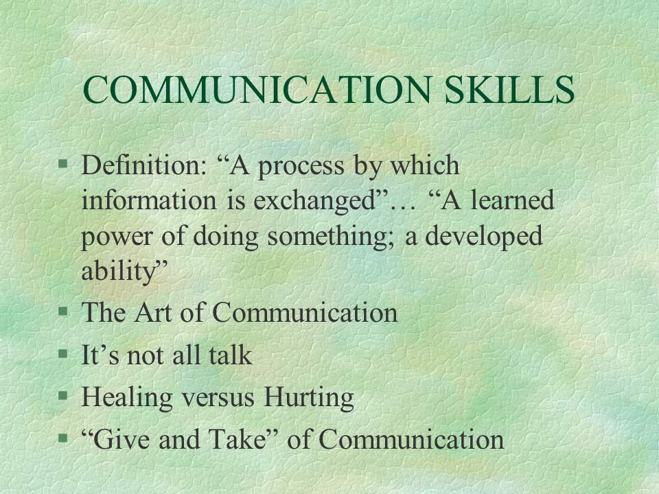 COMMUNICATION SKILLS Definition: A process by which information is exchanged … A learned power of doing something; a developed ability