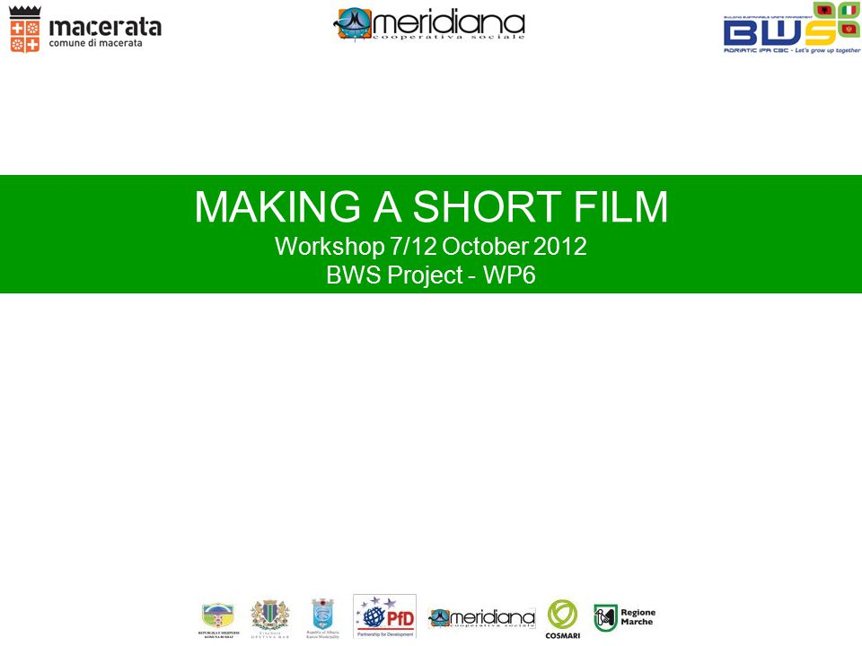 MAKING A SHORT FILM Workshop 7/12 October 2012 BWS Project - WP6