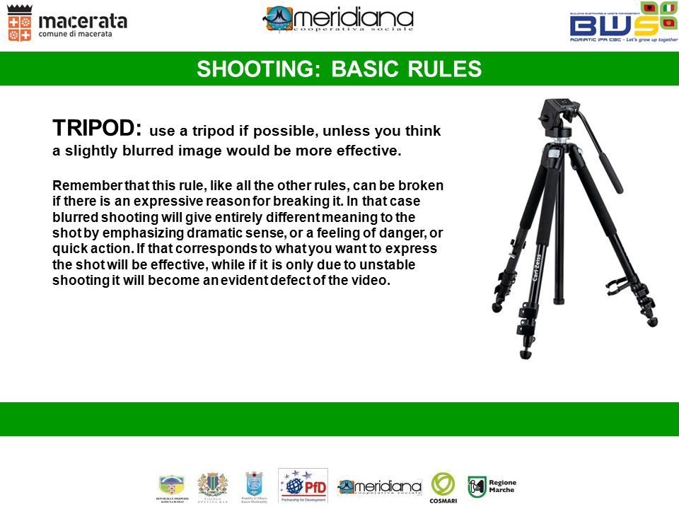 SHOOTING: BASIC RULES TRIPOD: use a tripod if possible, unless you think a slightly blurred image would be more effective.