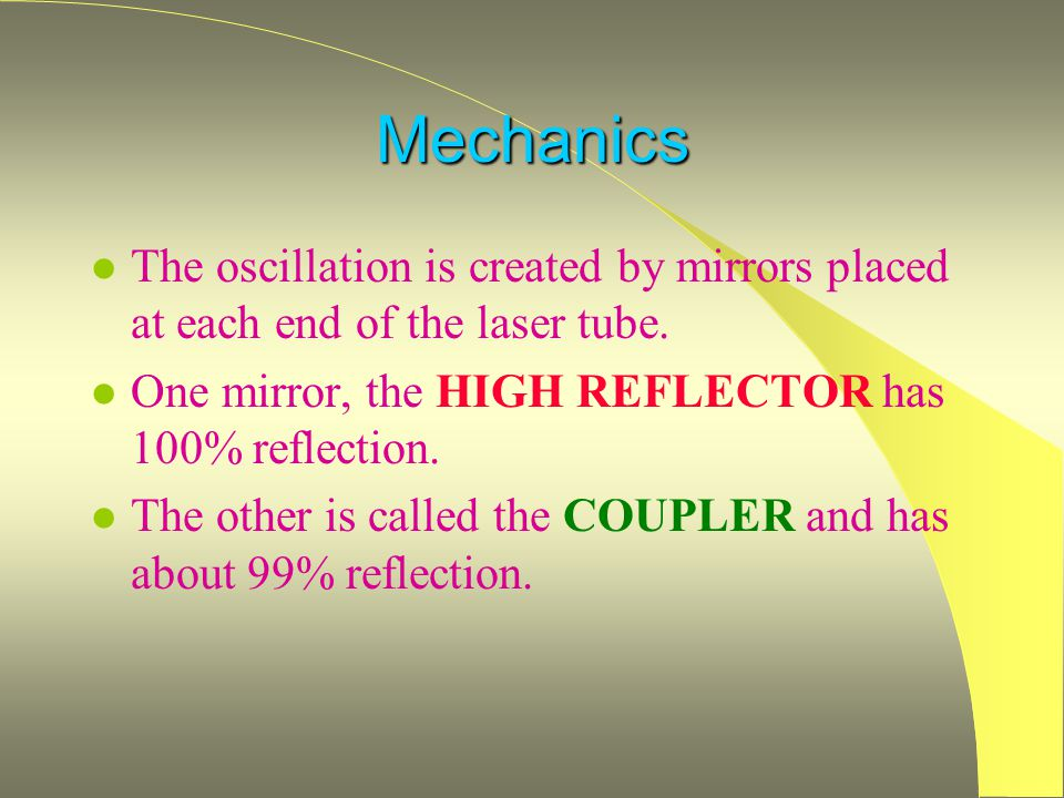 Mechanics The oscillation is created by mirrors placed at each end of the laser tube. One mirror, the HIGH REFLECTOR has 100% reflection.