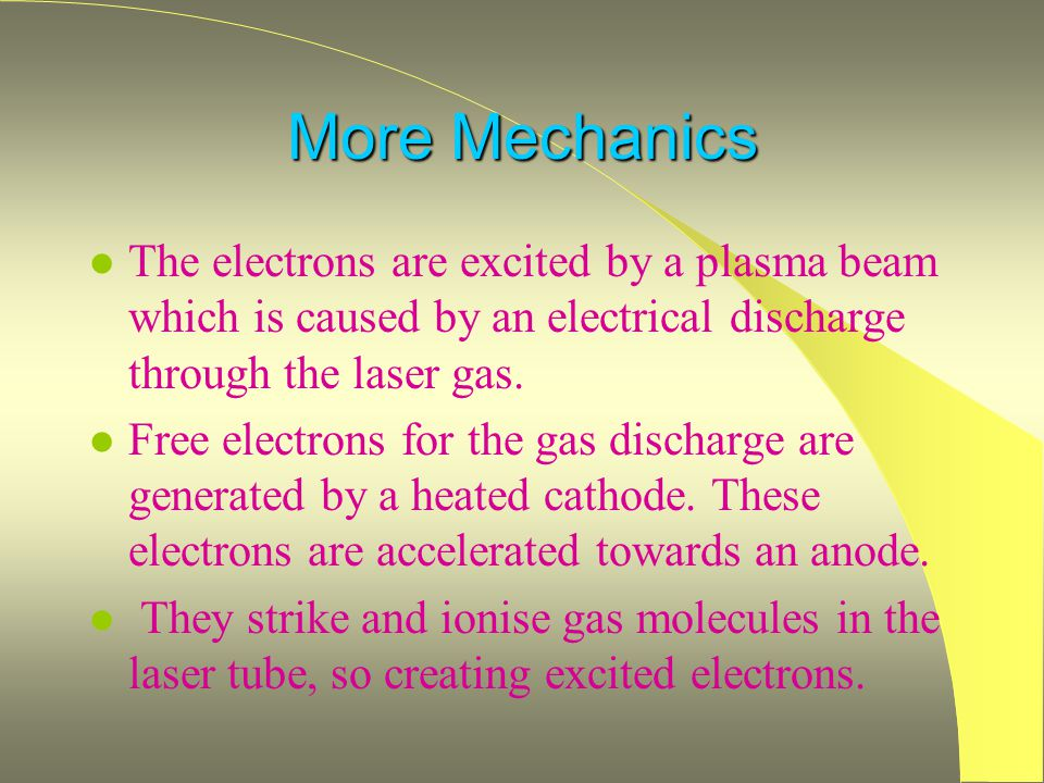 More Mechanics The electrons are excited by a plasma beam which is caused by an electrical discharge through the laser gas.