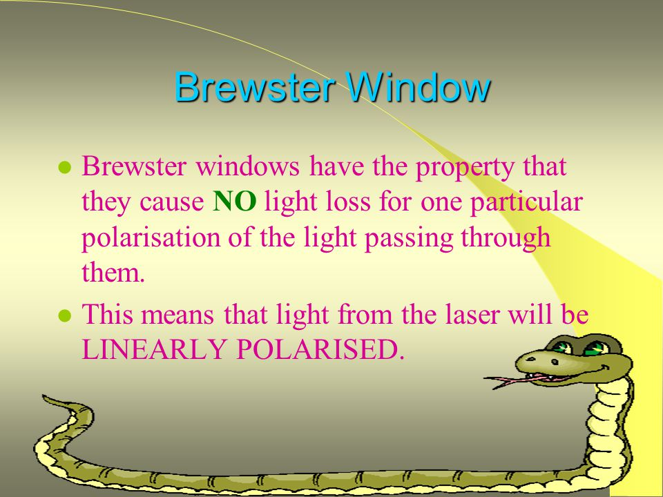 Brewster Window Brewster windows have the property that they cause NO light loss for one particular polarisation of the light passing through them.