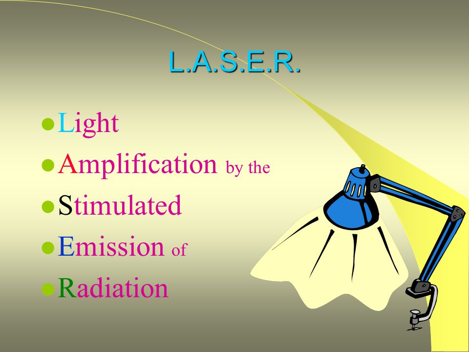 L.A.S.E.R. Light Amplification by the Stimulated Emission of Radiation