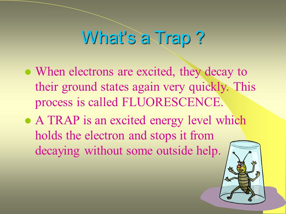 What's a Trap When electrons are excited, they decay to their ground states again very quickly. This process is called FLUORESCENCE.