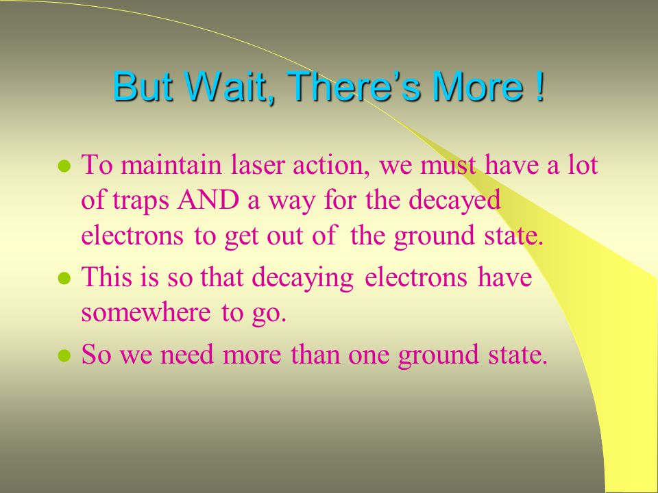 But Wait, There's More ! To maintain laser action, we must have a lot of traps AND a way for the decayed electrons to get out of the ground state.