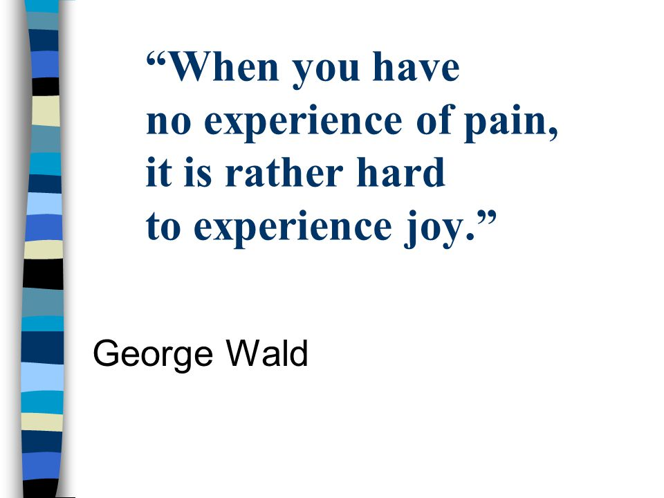 When you have no experience of pain, it is rather hard to experience joy.