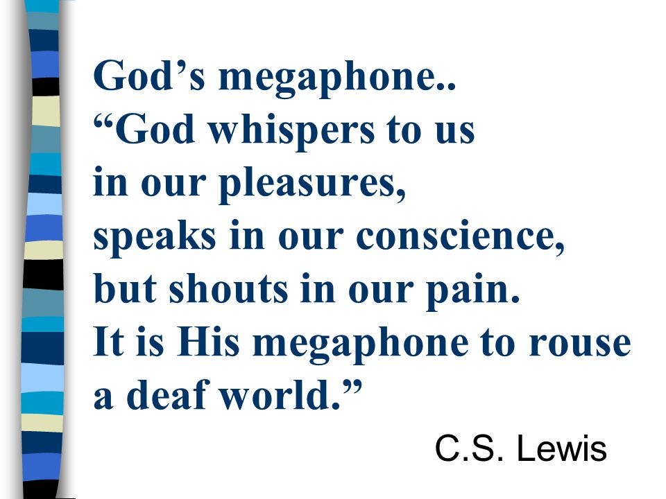 God's megaphone.. God whispers to us in our pleasures, speaks in our conscience, but shouts in our pain. It is His megaphone to rouse a deaf world.