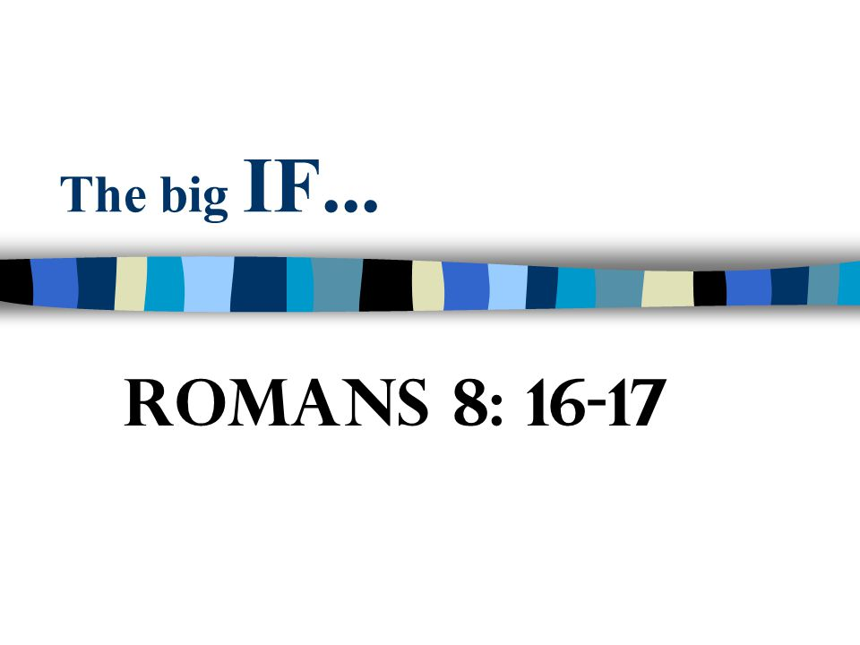 The big IF... Romans 8: 16-17