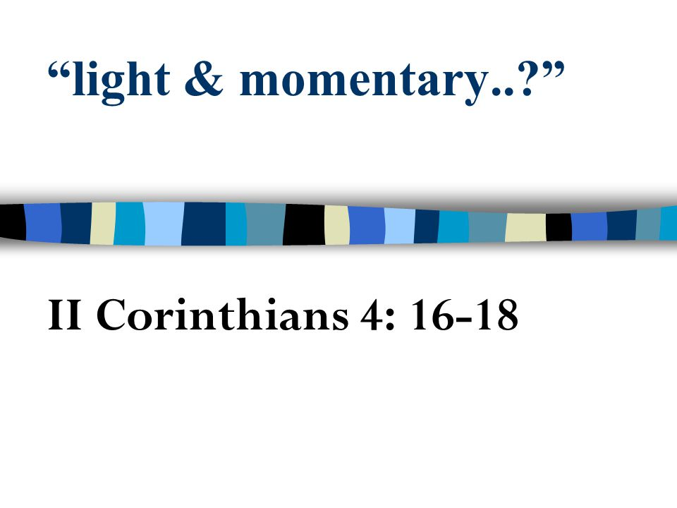 light & momentary.. II Corinthians 4: 16-18