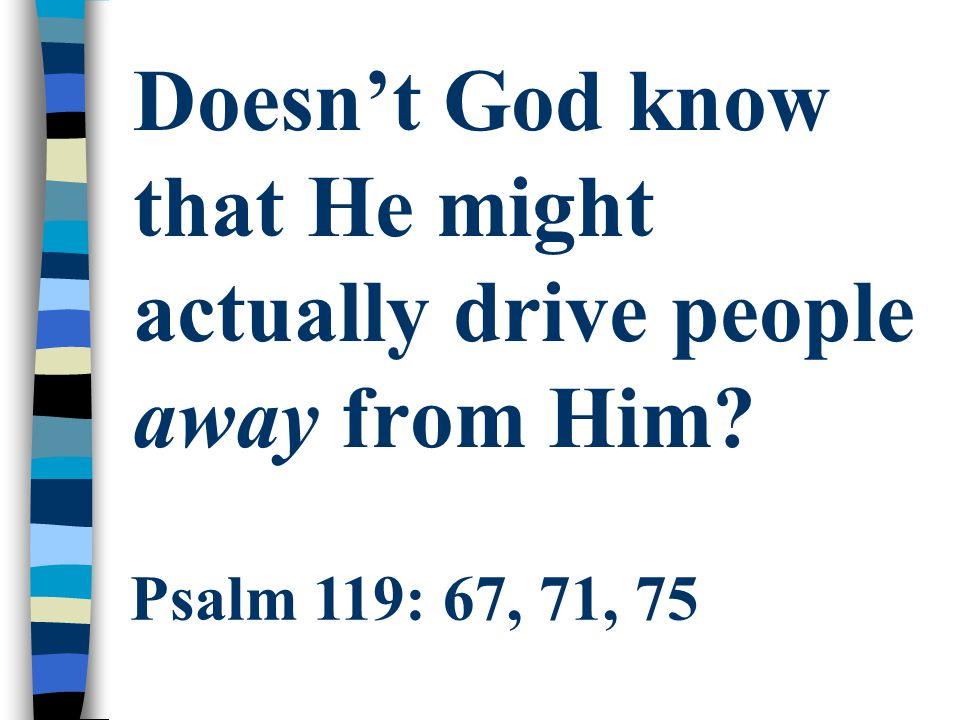 Doesn't God know that He might actually drive people away from Him