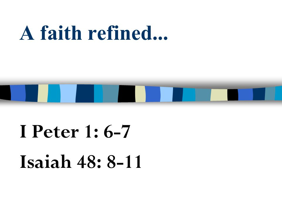 A faith refined... I Peter 1: 6-7 Isaiah 48: 8-11