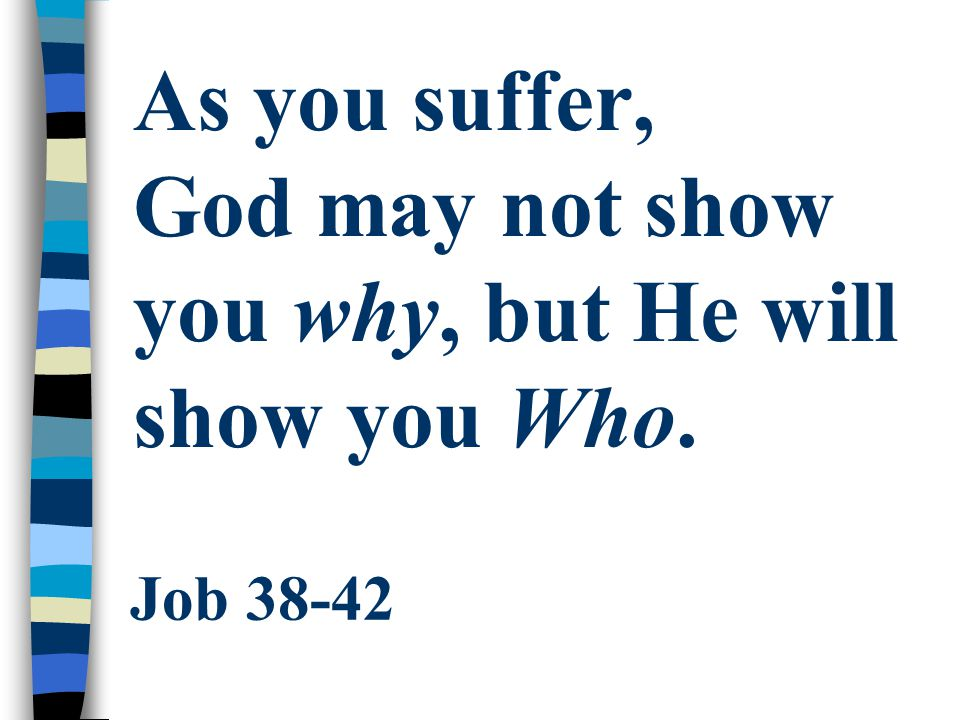 As you suffer, God may not show you why, but He will show you Who.