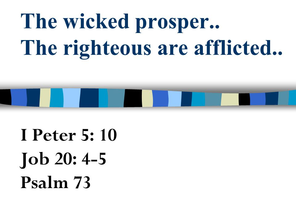 The wicked prosper.. The righteous are afflicted..