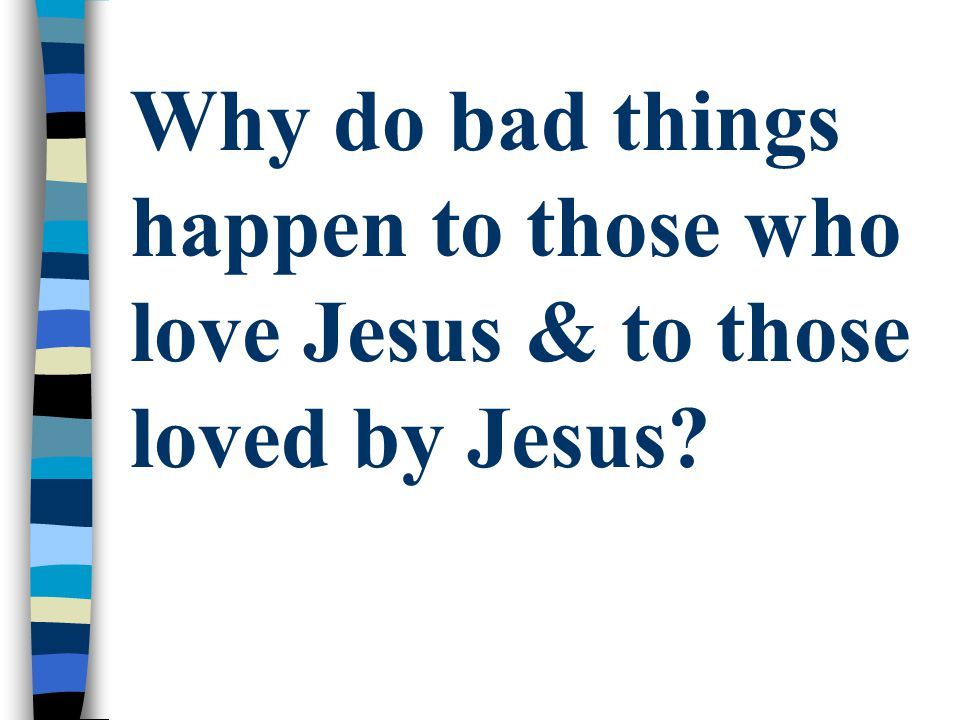 Why do bad things happen to those who love Jesus & to those loved by Jesus
