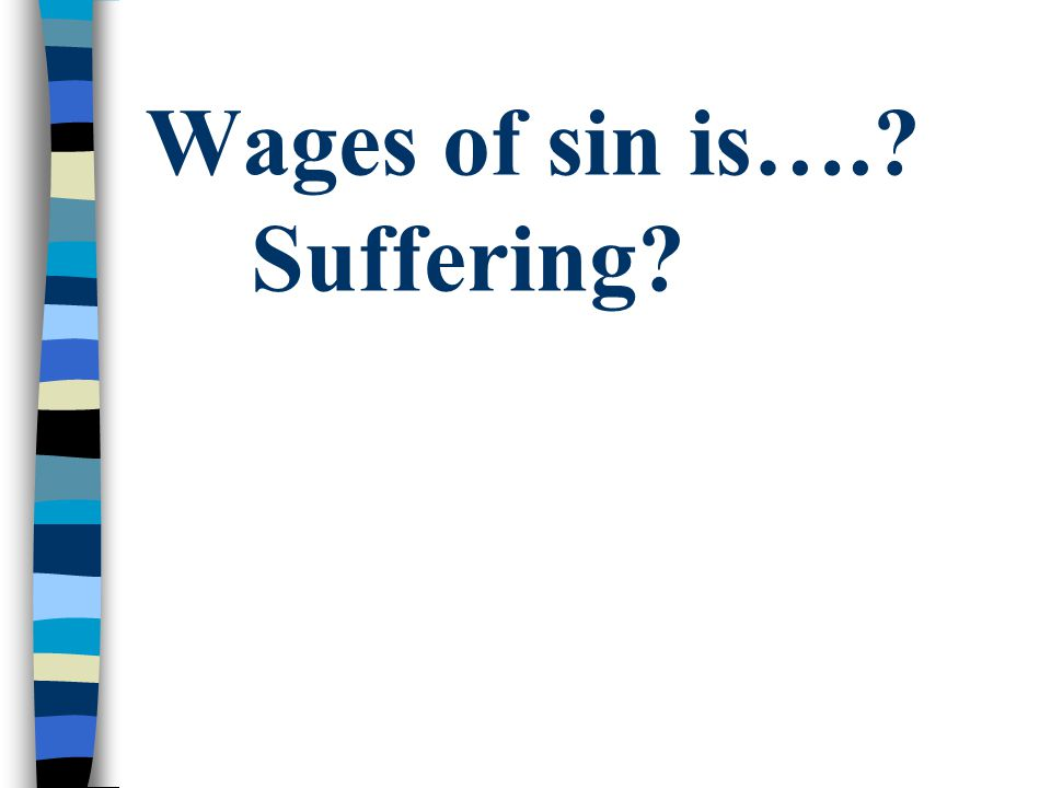 Wages of sin is…. Suffering