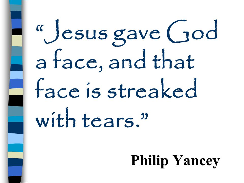 Jesus gave God a face, and that face is streaked with tears.