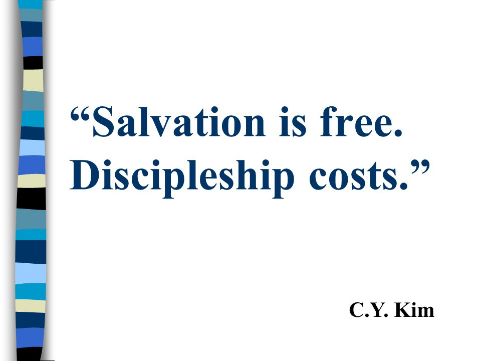 Salvation is free. Discipleship costs.