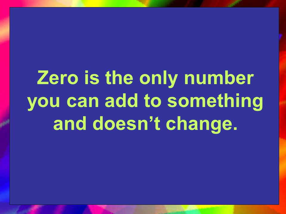 Zero is the only number you can add to something and doesn't change.