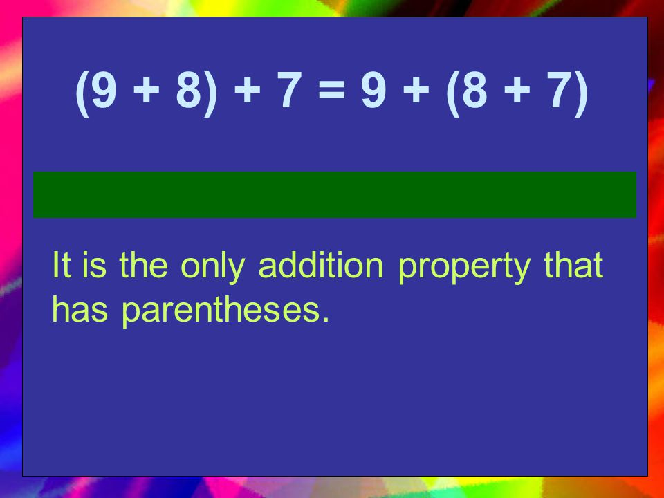 (9 + 8) + 7 = 9 + (8 + 7) It is the only addition property that has parentheses.