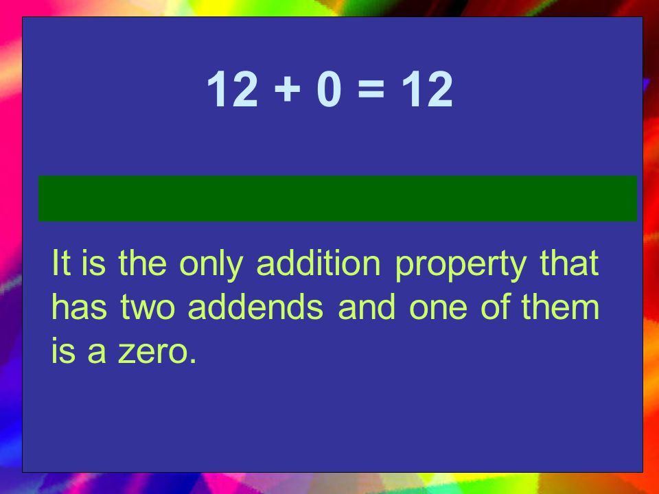 = 12 It is the only addition property that has two addends and one of them is a zero.