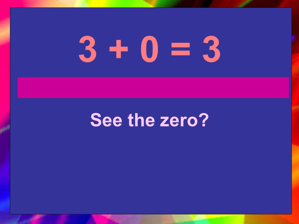 3 + 0 = 3 See the zero